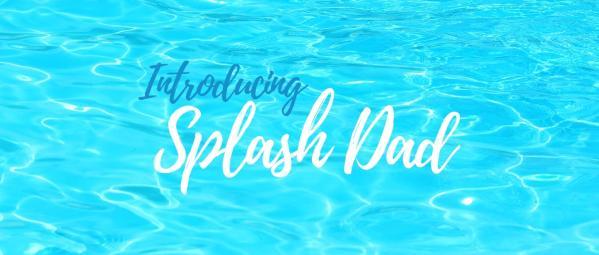 Introducing Splash Dad!